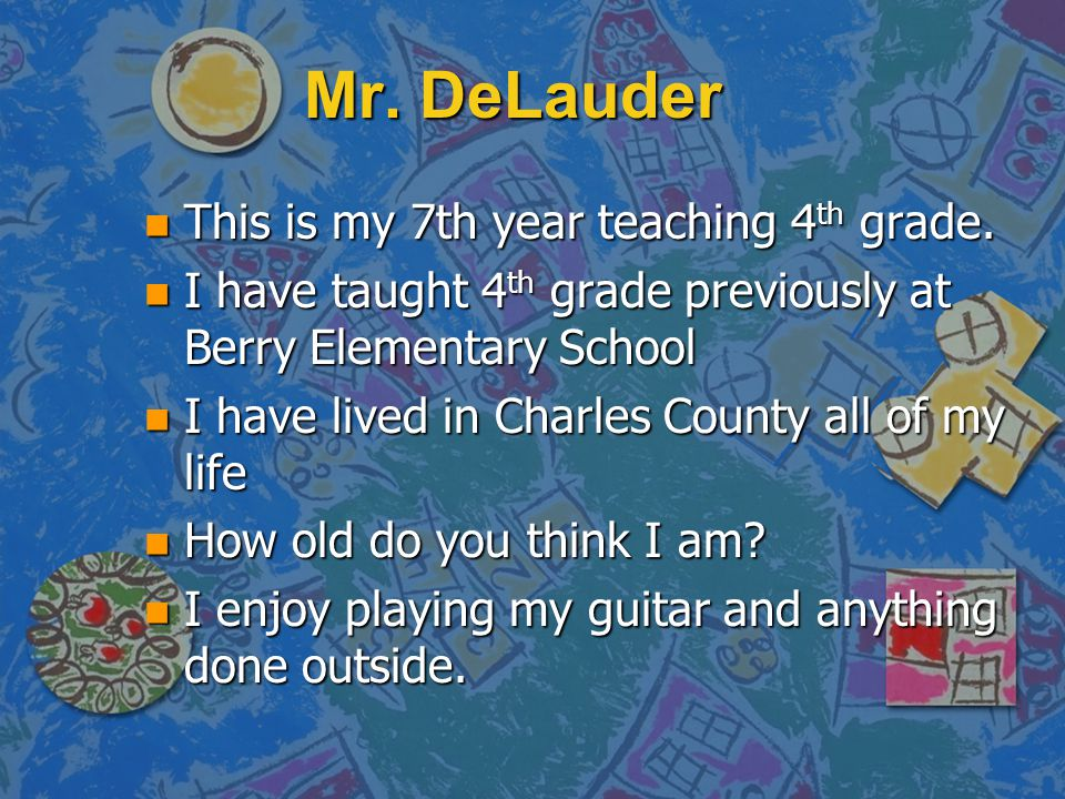 Mr. DeLauder This is my 7th year teaching 4th grade.