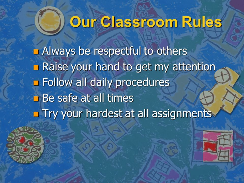 Our Classroom Rules Always be respectful to others