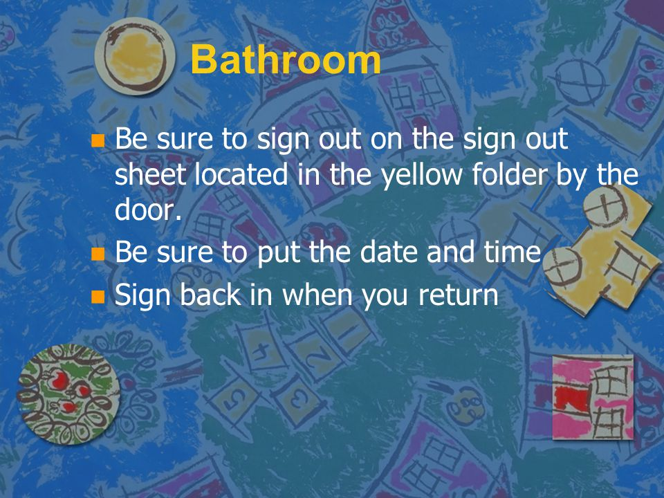 Bathroom Be sure to sign out on the sign out sheet located in the yellow folder by the door. Be sure to put the date and time.