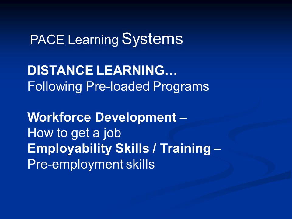 PACE Learning Systems DISTANCE LEARNING… Following Pre-loaded Programs. Workforce Development – How to get a job.