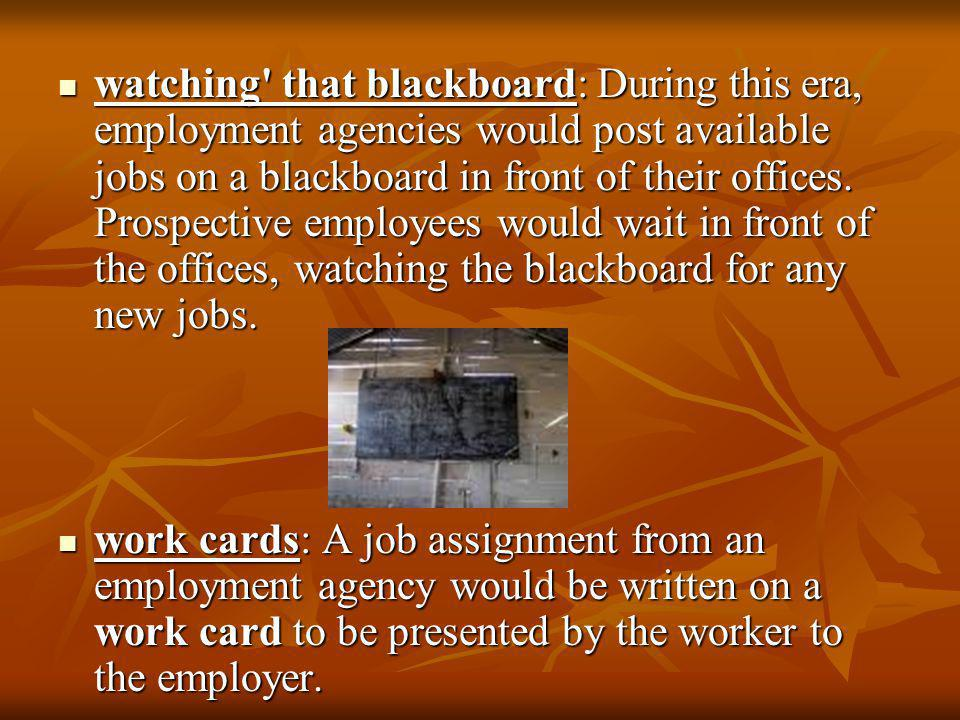 watching that blackboard: During this era, employment agencies would post available jobs on a blackboard in front of their offices. Prospective employees would wait in front of the offices, watching the blackboard for any new jobs.