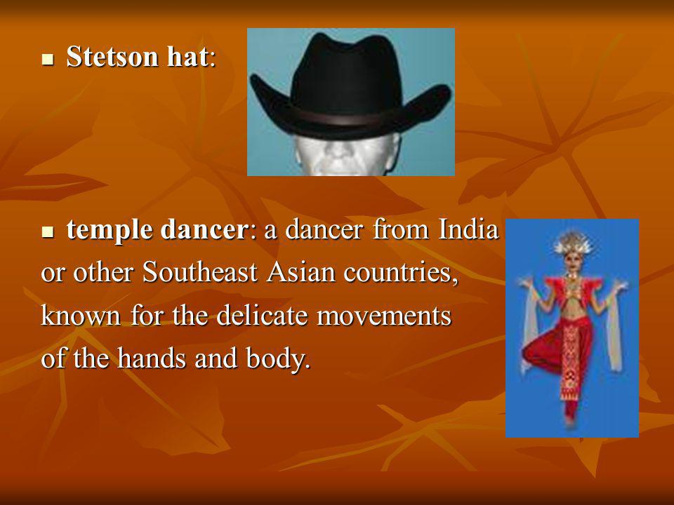Stetson hat: temple dancer: a dancer from India. or other Southeast Asian countries, known for the delicate movements.