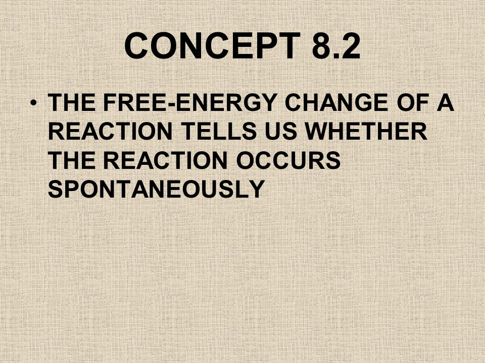 CONCEPT 8.2 THE FREE-ENERGY CHANGE OF A REACTION TELLS US WHETHER THE REACTION OCCURS SPONTANEOUSLY