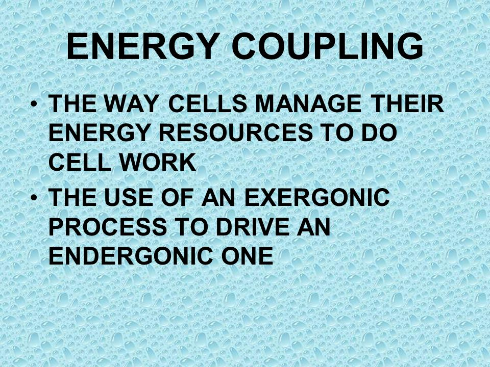 ENERGY COUPLING THE WAY CELLS MANAGE THEIR ENERGY RESOURCES TO DO CELL WORK.