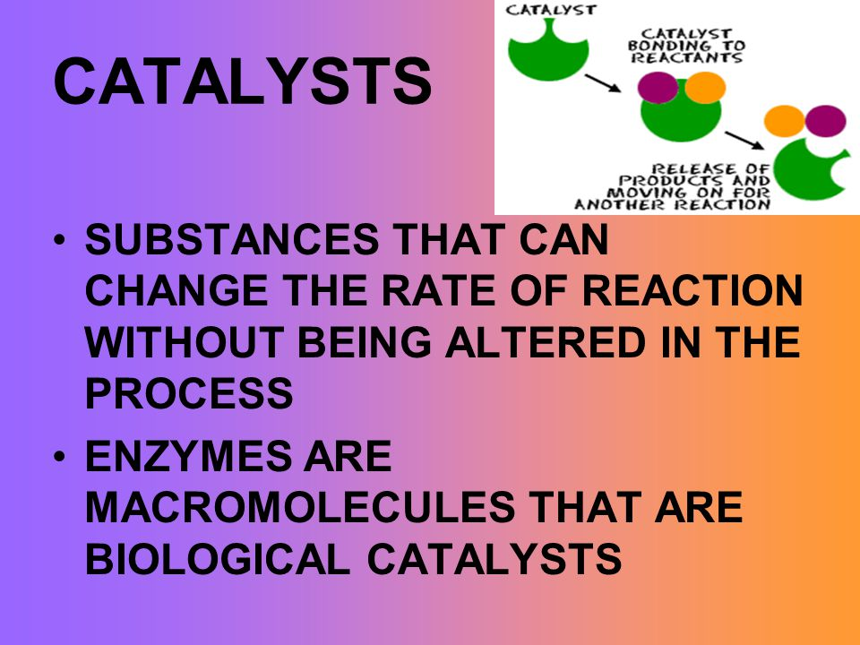 CATALYSTS SUBSTANCES THAT CAN CHANGE THE RATE OF REACTION WITHOUT BEING ALTERED IN THE PROCESS.