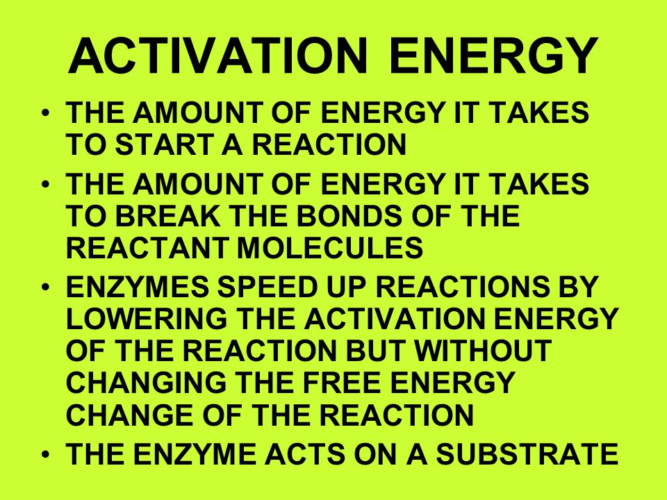 ACTIVATION ENERGY THE AMOUNT OF ENERGY IT TAKES TO START A REACTION