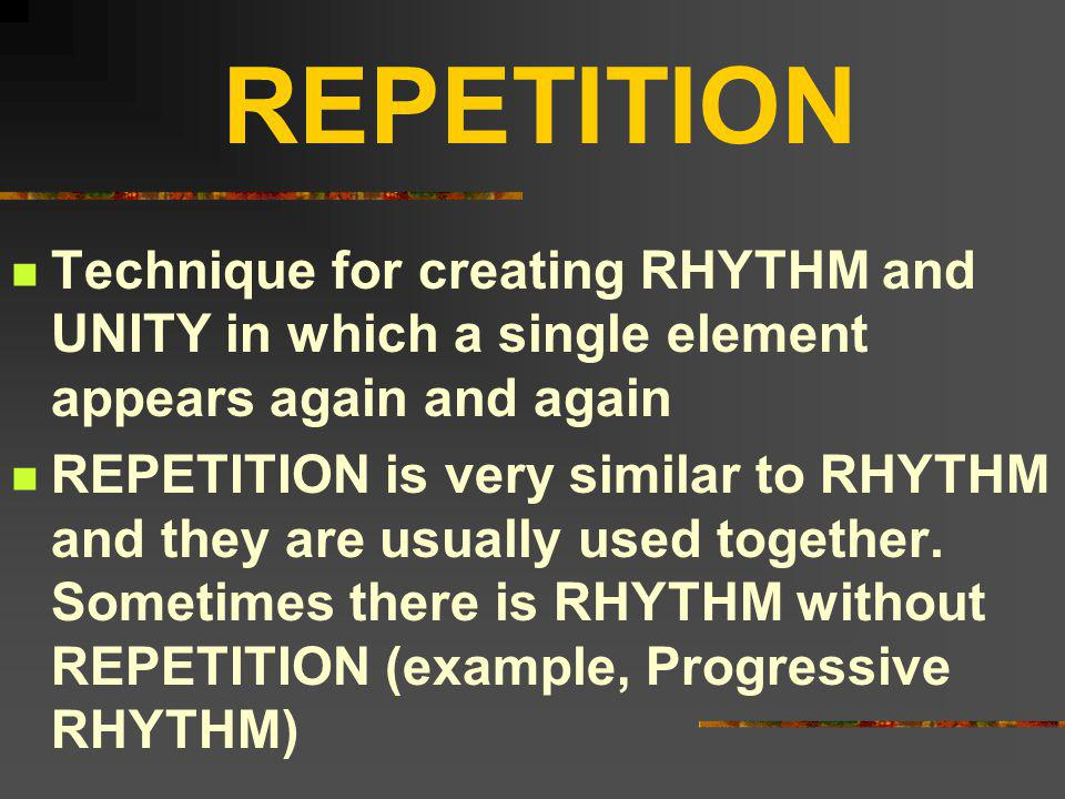 REPETITION Technique for creating RHYTHM and UNITY in which a single element appears again and again.