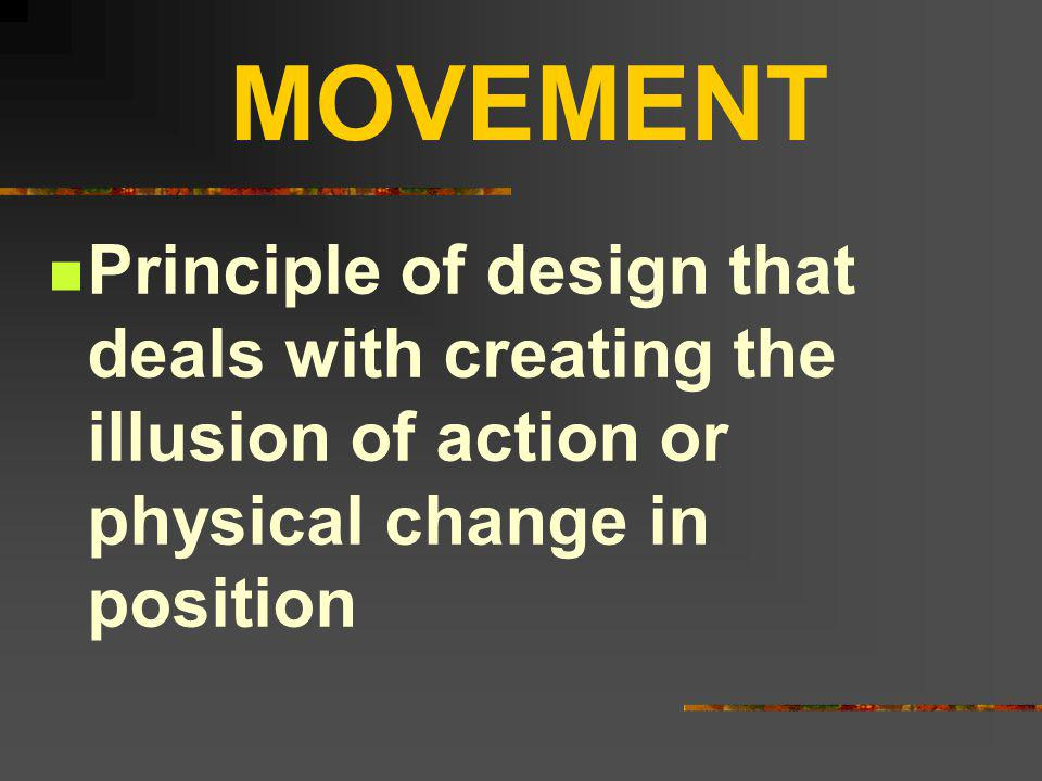 MOVEMENT Principle of design that deals with creating the illusion of action or physical change in position.