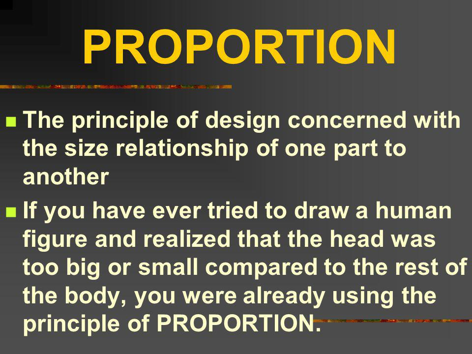 PROPORTION The principle of design concerned with the size relationship of one part to another.