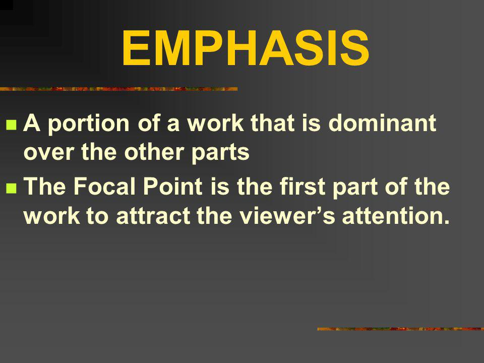 EMPHASIS A portion of a work that is dominant over the other parts