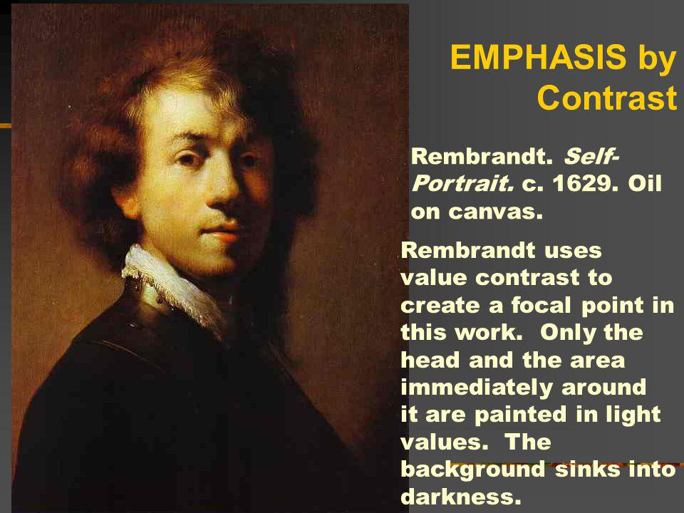 EMPHASIS by Contrast Rembrandt. Self-Portrait. c. 1629. Oil on canvas.