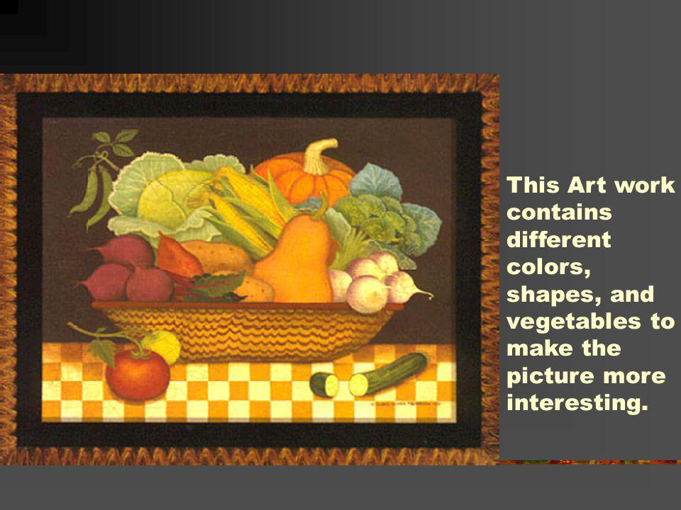 This Art work contains. different. colors, shapes, and. vegetables to. make the. picture more.
