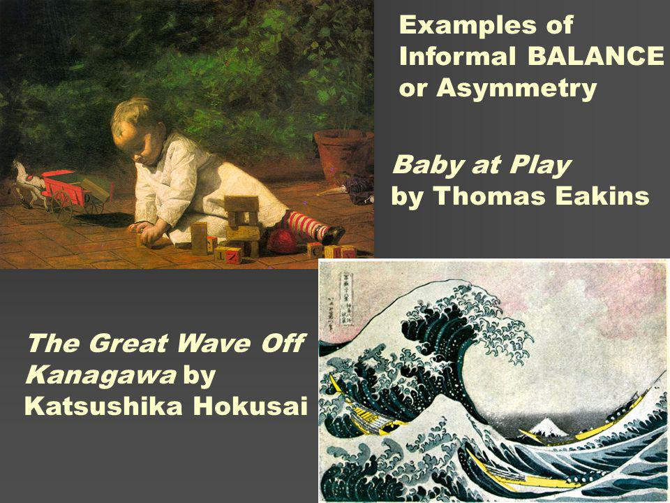 Examples of Informal BALANCE. or Asymmetry. Baby at Play. by Thomas Eakins. The Great Wave Off Kanagawa by.