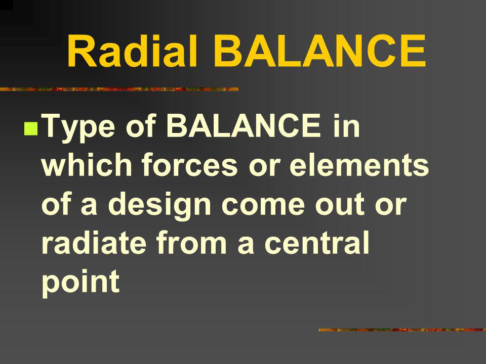 Radial BALANCE Type of BALANCE in which forces or elements of a design come out or radiate from a central point.