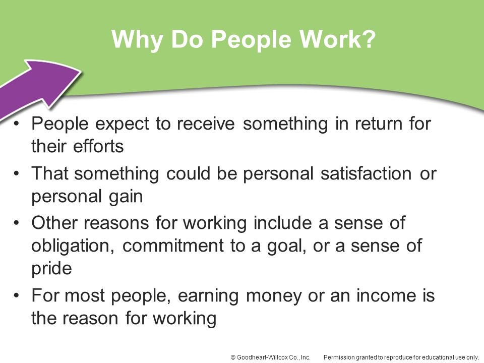 Why Do People Work People expect to receive something in return for their efforts. That something could be personal satisfaction or personal gain.