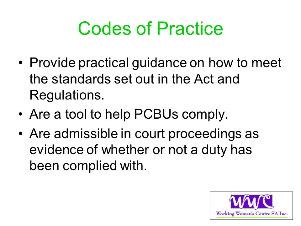 Codes of Practice Provide practical guidance on how to meet the standards set out in the Act and Regulations.