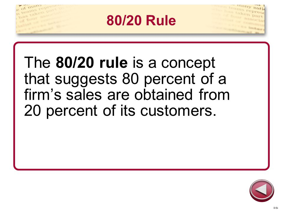 80/20 Rule The 80/20 rule is a concept that suggests 80 percent of a firm's sales are obtained from 20 percent of its customers.