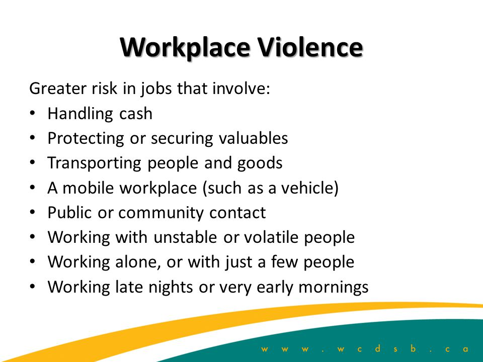 Workplace Violence Greater risk in jobs that involve: Handling cash