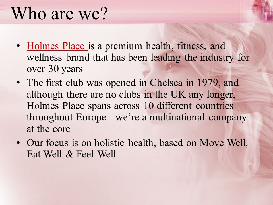 Who are we Holmes Place is a premium health, fitness, and wellness brand that has been leading the industry for over 30 years.