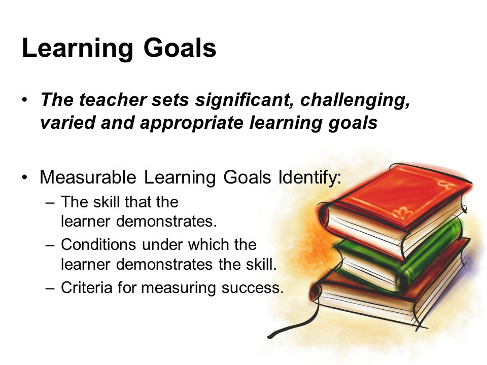 Learning Goals The teacher sets significant, challenging, varied and appropriate learning goals. Measurable Learning Goals Identify: