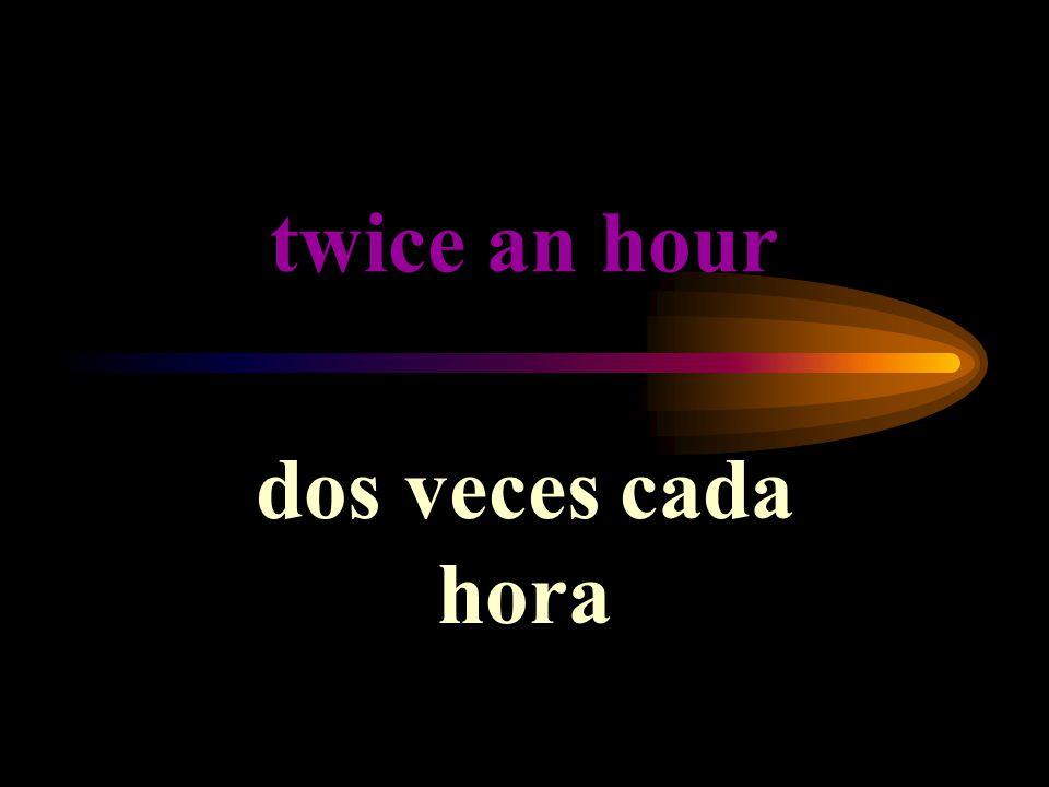 twice an hour dos veces cada hora