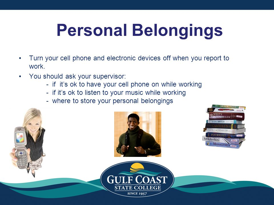 Personal Belongings Turn your cell phone and electronic devices off when you report to work. You should ask your supervisor: