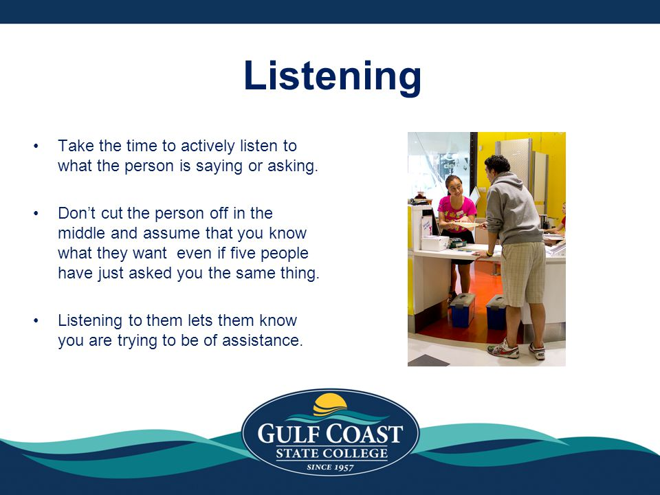 Listening Take the time to actively listen to what the person is saying or asking.
