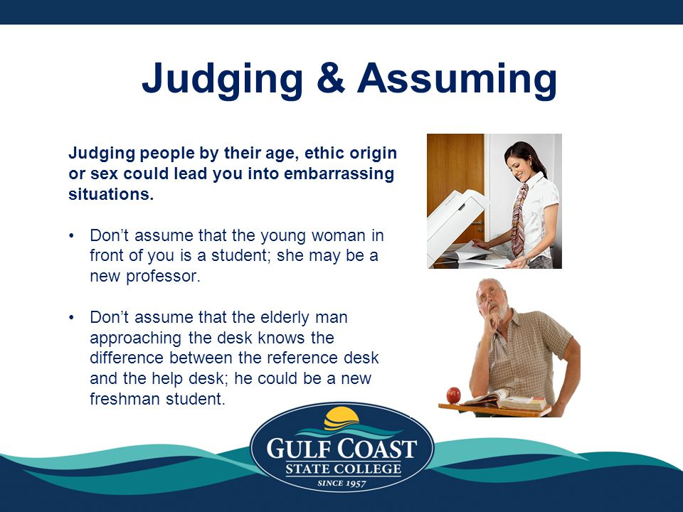 Judging & Assuming Judging people by their age, ethic origin or sex could lead you into embarrassing situations.