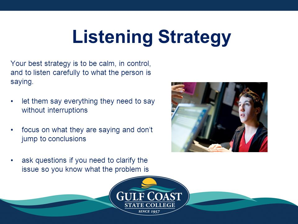 Listening Strategy Your best strategy is to be calm, in control, and to listen carefully to what the person is saying.