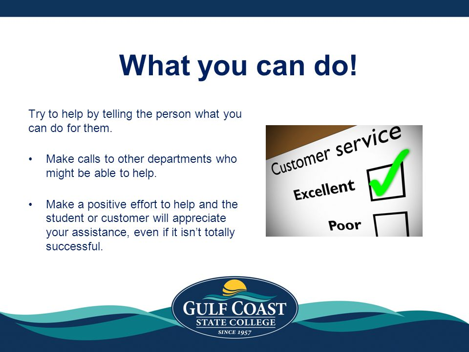 What you can do! Try to help by telling the person what you can do for them. Make calls to other departments who might be able to help.
