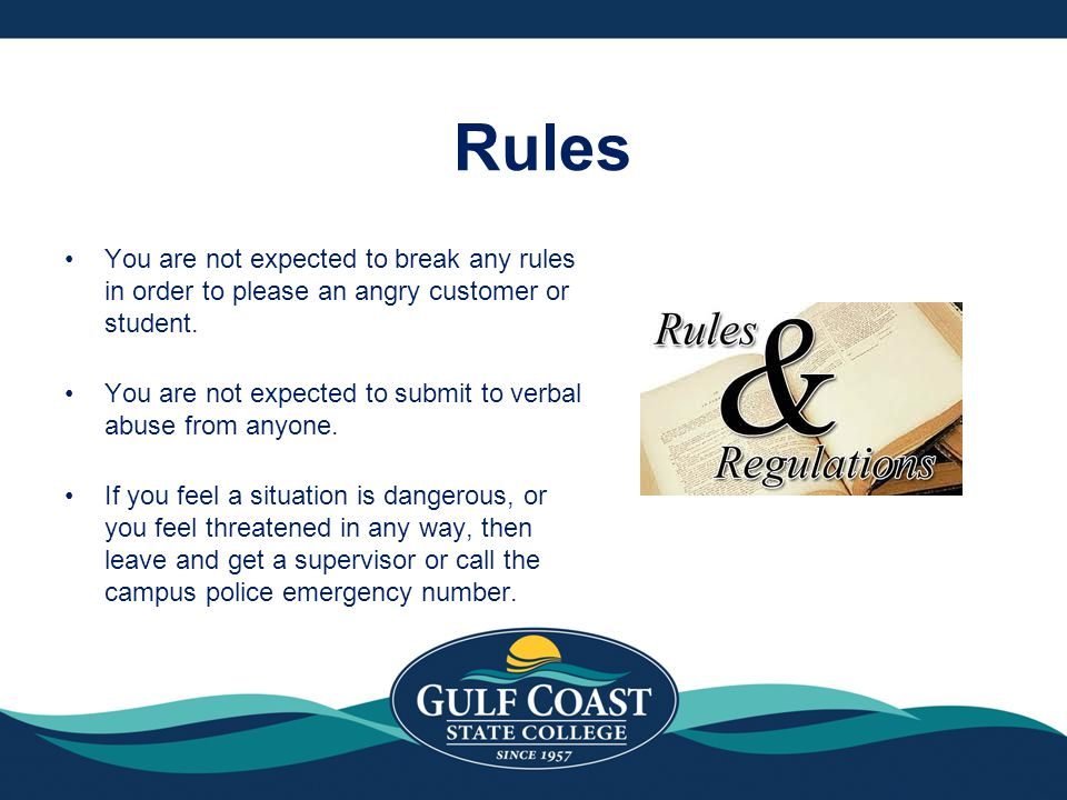 Rules You are not expected to break any rules in order to please an angry customer or student.