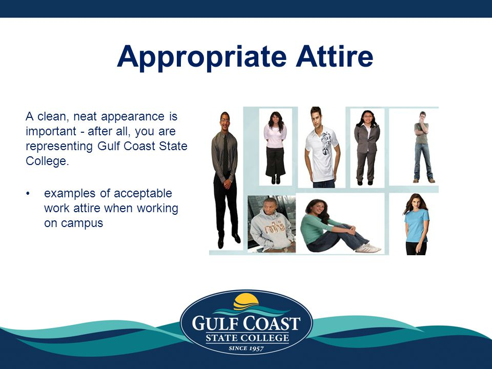 Appropriate Attire A clean, neat appearance is important - after all, you are representing Gulf Coast State College.