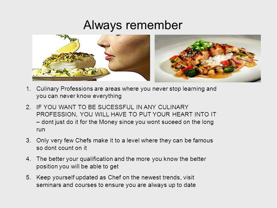 Always remember Culinary Professions are areas where you never stop learning and you can never know everything.