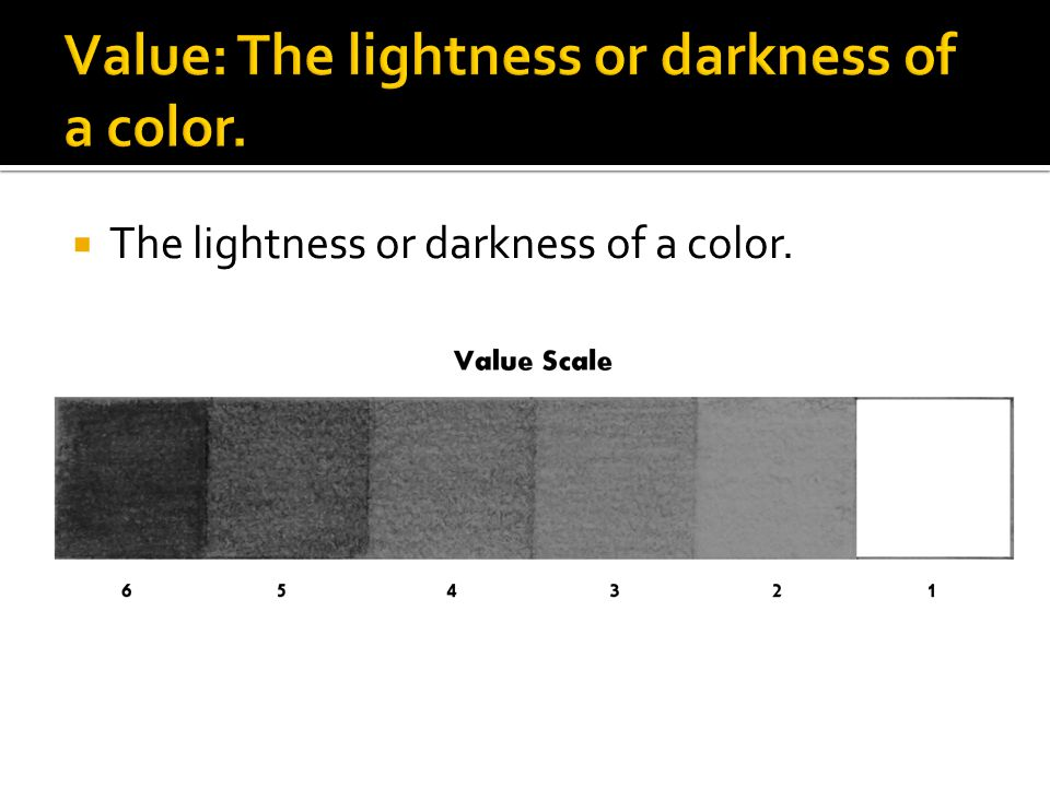 Value: The lightness or darkness of a color.
