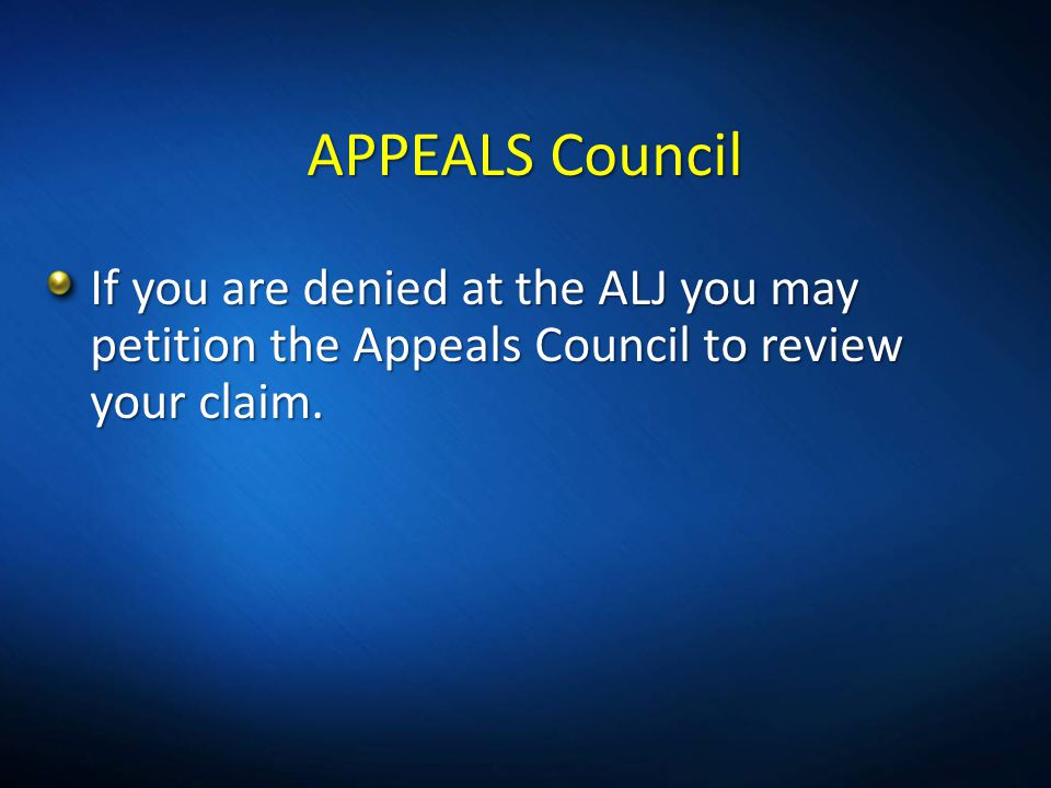 3/31/2017 5:33 PM APPEALS Council. If you are denied at the ALJ you may petition the Appeals Council to review your claim.