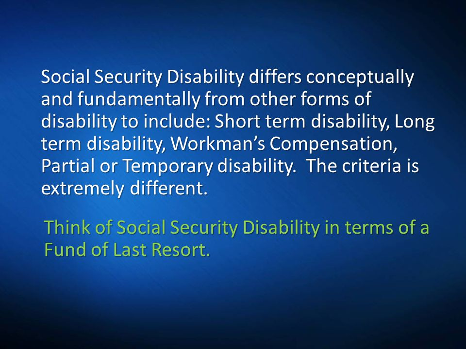 Think of Social Security Disability in terms of a Fund of Last Resort.