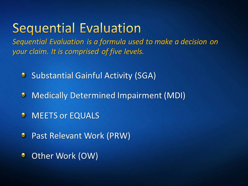 3/31/2017 5:33 PM Sequential Evaluation Sequential Evaluation is a formula used to make a decision on your claim. It is comprised of five levels.