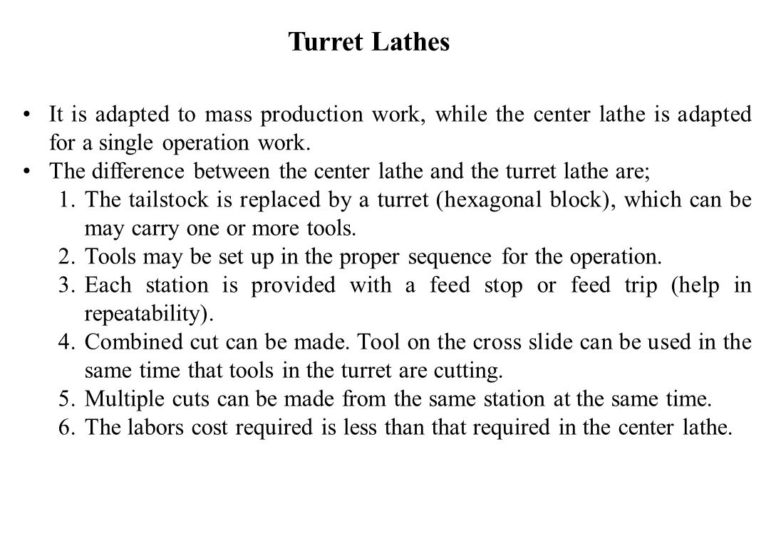 Turret Lathes It is adapted to mass production work, while the center lathe is adapted for a single operation work.