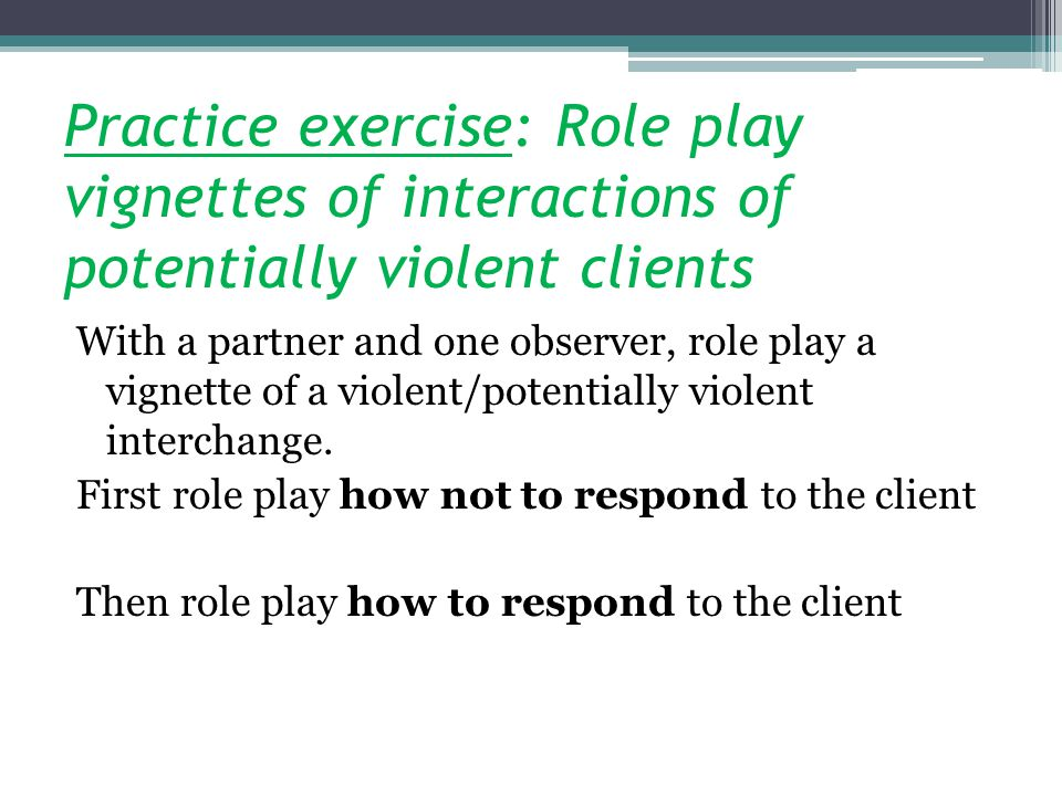 Practice exercise: Role play vignettes of interactions of potentially violent clients
