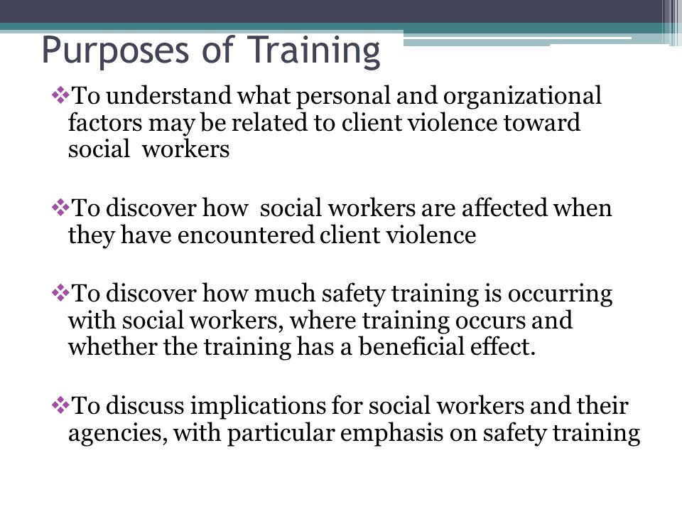 Purposes of Training To understand what personal and organizational factors may be related to client violence toward social workers.
