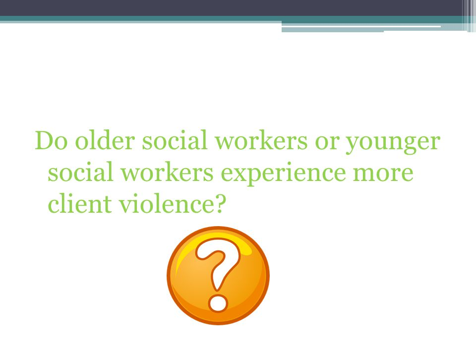 Do older social workers or younger social workers experience more client violence