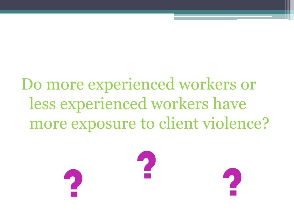 Do more experienced workers or less experienced workers have more exposure to client violence