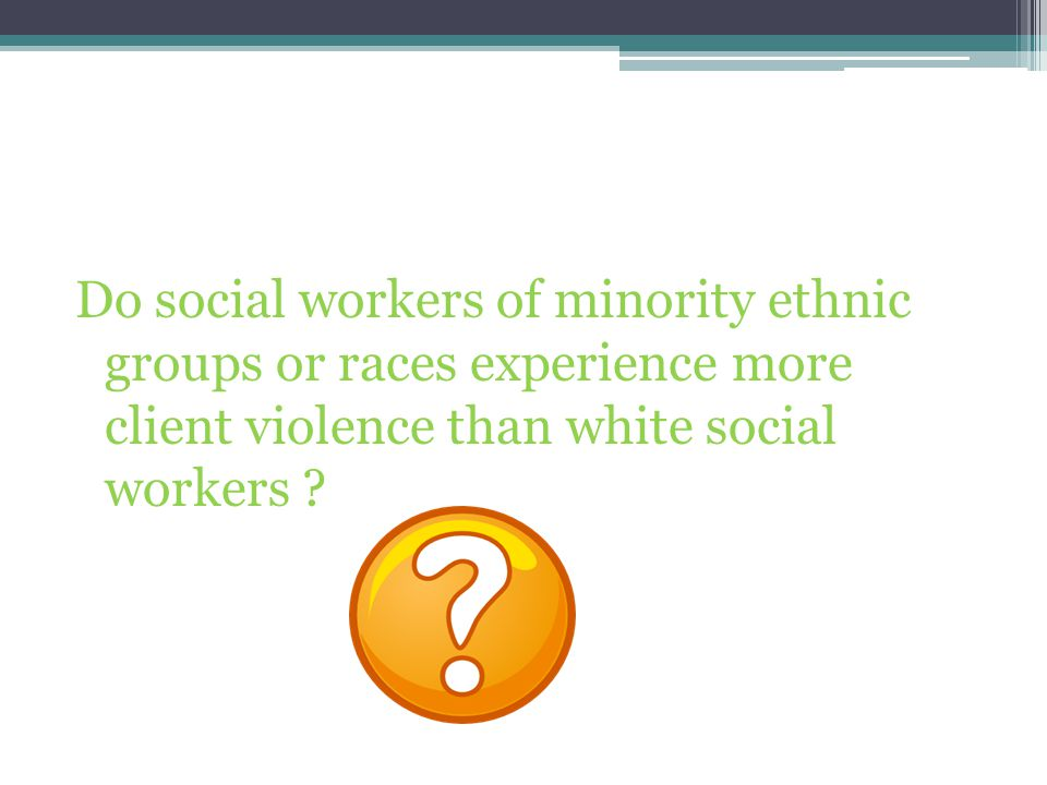 Do social workers of minority ethnic groups or races experience more client violence than white social workers
