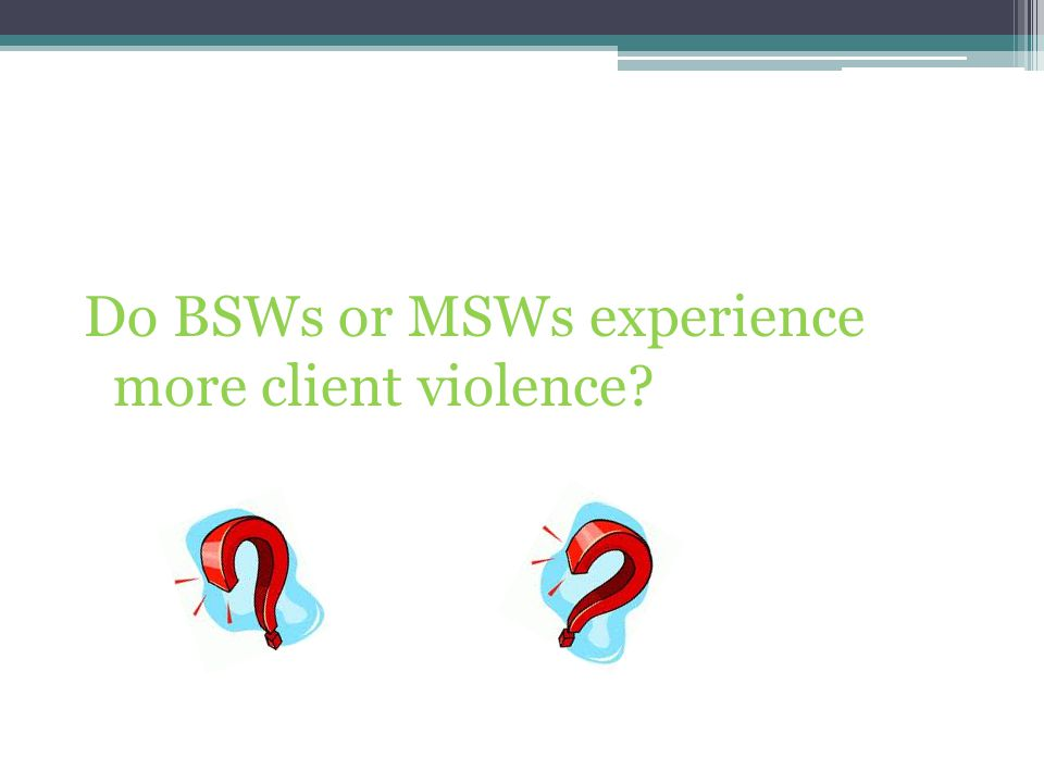 Do BSWs or MSWs experience more client violence
