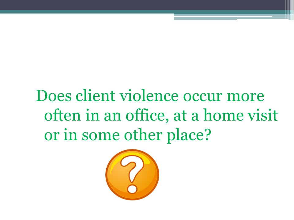 Does client violence occur more often in an office, at a home visit or in some other place