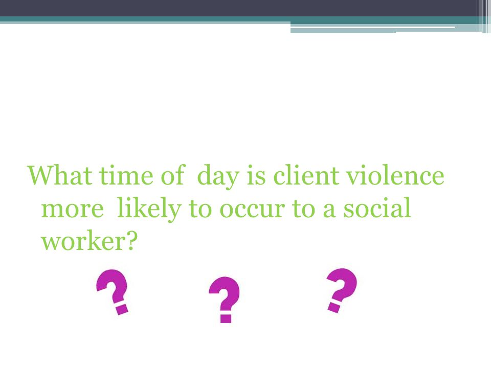 What time of day is client violence more likely to occur to a social worker