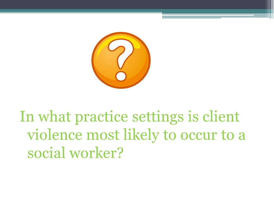 In what practice settings is client violence most likely to occur to a social worker