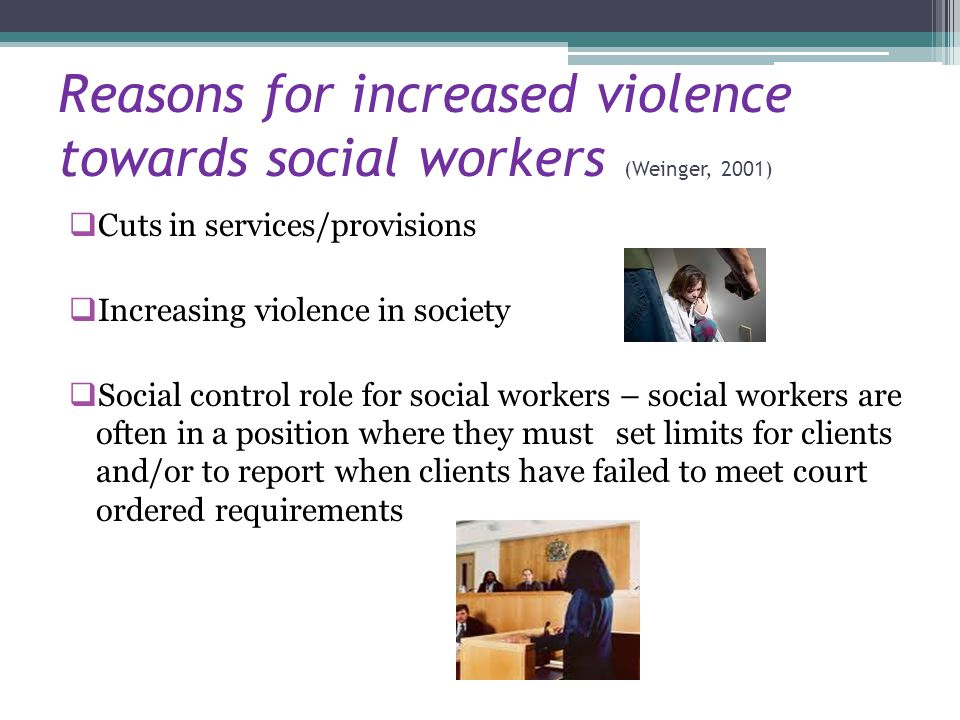 Reasons for increased violence towards social workers (Weinger, 2001)