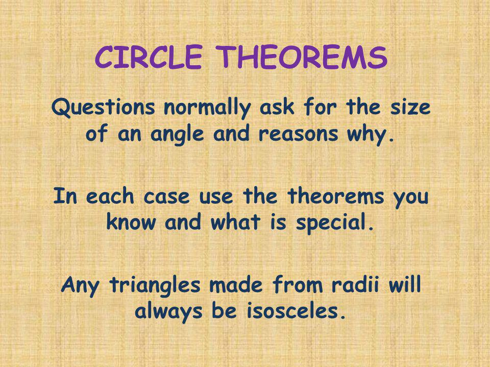 CIRCLE THEOREMS Questions normally ask for the size of an angle and reasons why. In each case use the theorems you know and what is special.