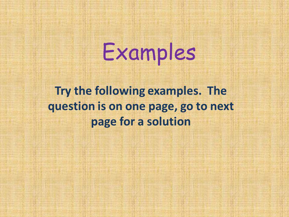 Examples Try the following examples. The question is on one page, go to next page for a solution